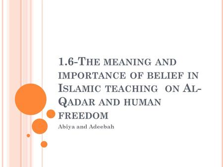 1.6-T HE MEANING AND IMPORTANCE OF BELIEF IN I SLAMIC TEACHING ON A L - Q ADAR AND HUMAN FREEDOM Abiya and Adeebah.
