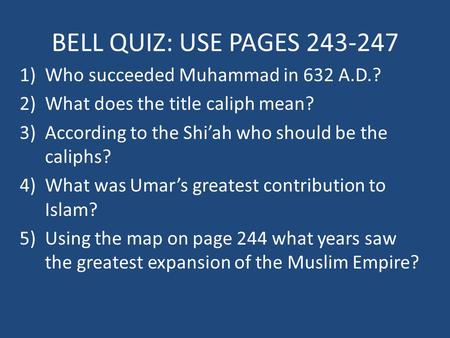 BELL QUIZ: USE PAGES 243-247 1)Who succeeded Muhammad in 632 A.D.? 2)What does the title caliph mean? 3)According to the Shi'ah who should be the caliphs?