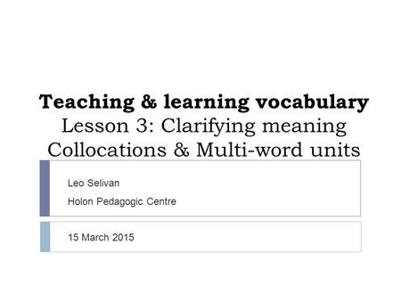 Teaching & learning vocabulary Lesson 3: Clarifying meaning Collocations & Multi-word units Leo Selivan Holon Pedagogic Centre 15 March 2015.