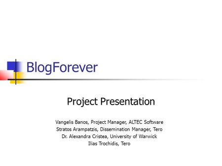 BlogForever Project Presentation Vangelis Banos, Project Manager, ALTEC Software Stratos Arampatzis, Dissemination Manager, Tero Dr. Alexandra Cristea,