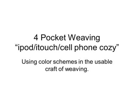 "4 Pocket Weaving ""ipod/itouch/cell phone cozy"" Using color schemes in the usable craft of weaving."