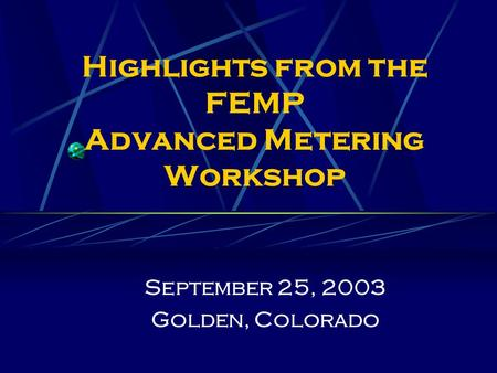 Highlights from the FEMP Advanced Metering Workshop September 25, 2003 Golden, Colorado.