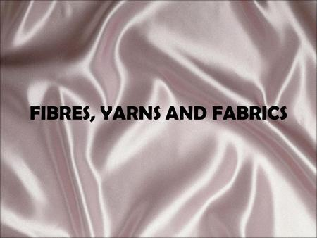 FIBRES, YARNS AND FABRICS. DEFINITIONS FIBRE: Hair-like substance that is the basis of all yarns and fabric FABRIC: Material made by joining yarns through.