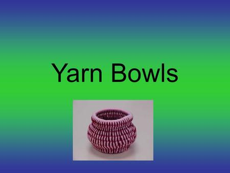 Yarn Bowls. They can have a lid Bowl can have a handle.