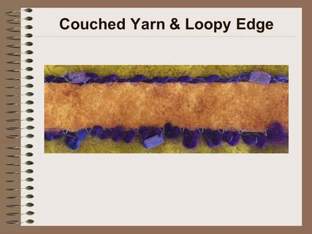 Couched Yarn & Loopy Edge. Machine Setup Size 90/14 universal point, embroidery (preferred), topstitch or jeans needle Purple variegated (preferred) or.