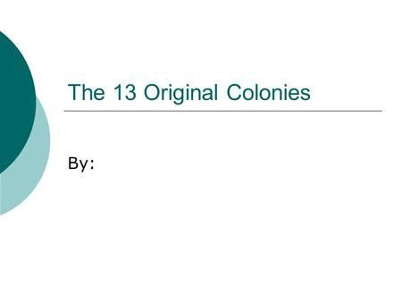 The 13 Original Colonies By:. New England Colonies  Name the New England Colonies and the dates they were started.
