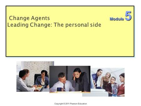 Copyright © 2011 Pearson Education Module 5.  Change agents can be teams, they can be empowered workers, they play all parts ( Envisioning, implementing,