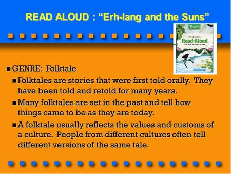 "READ ALOUD : ""Erh-lang and the Suns"" READ ALOUD : ""Erh-lang and the Suns"" GENRE: Folktale GENRE: Folktale Folktales are stories that were first told orally."