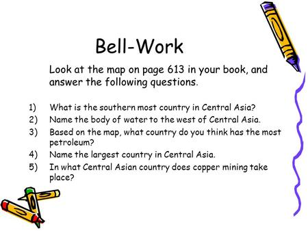 Bell-Work Look at the map on page 613 in your book, and answer the following questions. 1)What is the southern most country in Central Asia? 2)Name the.