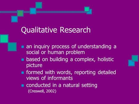 Qualitative Research an inquiry process of understanding a social or human problem based on building a complex, holistic picture formed with words, reporting.