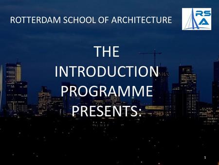 ROTTERDAM SCHOOL OF ARCHITECTURE THE INTRODUCTION PROGRAMME PRESENTS: 1.