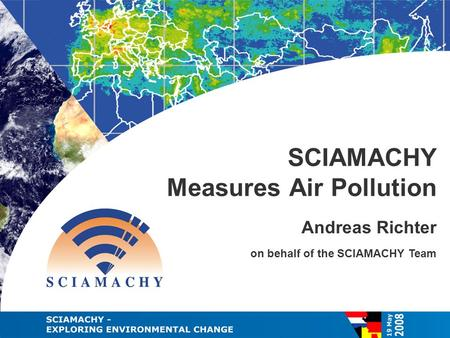 On behalf of the SCIAMACHY Team SCIAMACHY Measures Air Pollution Andreas Richter.