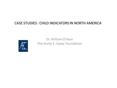 CASE STUDIES : CHILD INDICATORS IN NORTH AMERICA Dr. William O'Hare The Annie E. Casey Foundation.