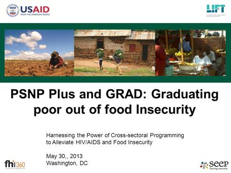Harnessing the Power of Cross-sectoral Programming to Alleviate HIV/AIDS and Food Insecurity May 30,, 2013 Washington, DC PSNP Plus and GRAD: Graduating.