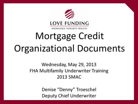 "Mortgage Credit Organizational Documents Wednesday, May 29, 2013 FHA Multifamily Underwriter Training 2013 SMAC Denise ""Denny"" Troeschel Deputy Chief Underwriter."