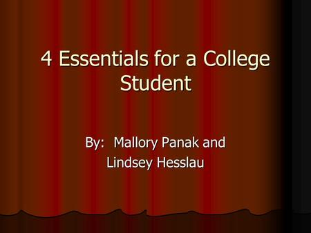 4 Essentials for a College Student By: Mallory Panak and Lindsey Hesslau.