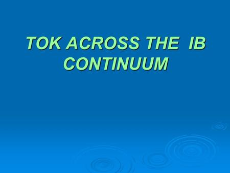 TOK ACROSS THE IB CONTINUUM. Retreat Overview  What is TOK ?  The TOK diagram  TOK inquiry - Perception  TOK across the DP curriculum  TOK across.