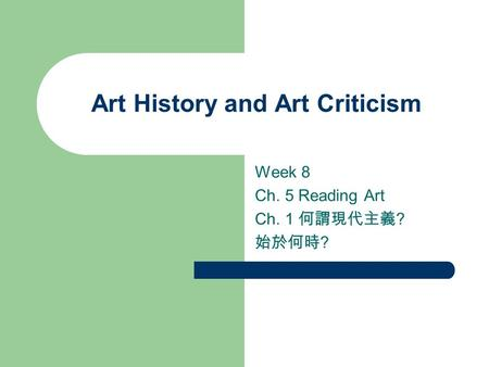 Art History and Art Criticism Week 8 Ch. 5 Reading Art Ch. 1 何謂現代主義 ? 始於何時 ?