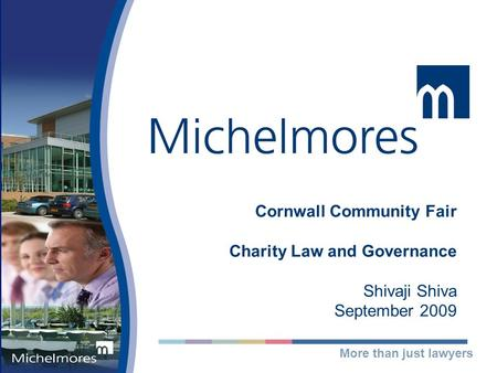 More than just lawyers Cornwall Community Fair Charity Law and Governance Shivaji Shiva September 2009.