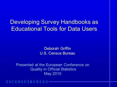 Developing Survey Handbooks as Educational Tools for Data Users Presented at the European Conference on Quality in Official Statistics May 2010 Deborah.