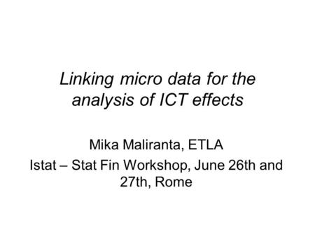Linking micro data for the analysis of ICT effects Mika Maliranta, ETLA Istat – Stat Fin Workshop, June 26th and 27th, Rome.