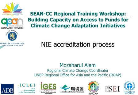 SEAN-CC Regional Training Workshop: Building Capacity on Access to Funds for Climate Change Adaptation Initiatives NIE accreditation process Mozaharul.