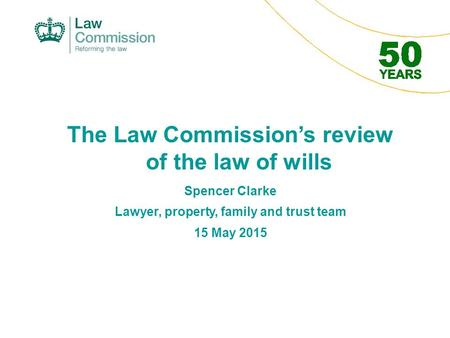 The Law Commission's review of the law of wills Spencer Clarke Lawyer, property, family and trust team 15 May 2015.