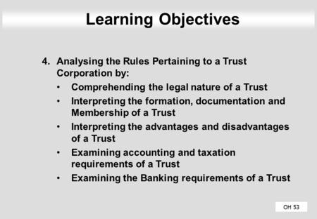 OH 53 Learning Objectives 4.Analysing the Rules Pertaining to a Trust Corporation by: Comprehending the legal nature of a Trust Interpreting the formation,