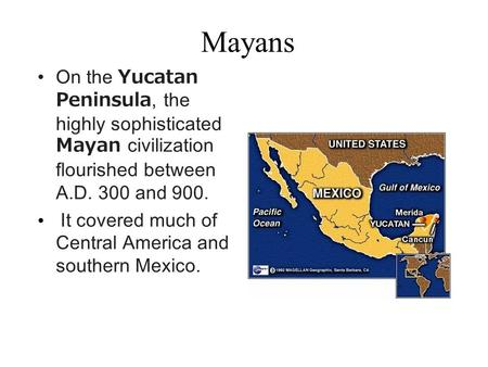 Mayans On the Yucatan Peninsula, the highly sophisticated Mayan civilization flourished between A.D. 300 and 900. It covered much of Central America and.