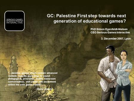GC: Palestine First step towards next generation of educational games? PhD Simon Egenfeldt-Nielsen CEO Serious Games Interactive 3. December 2007, Lyon.