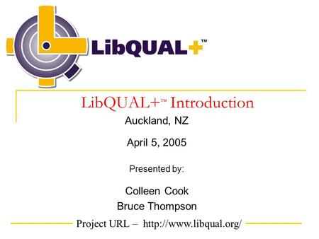 Project URL –  TM LibQUAL+ ™ Introduction Auckland, NZ April 5, 2005 Presented by: Colleen Cook Bruce Thompson.