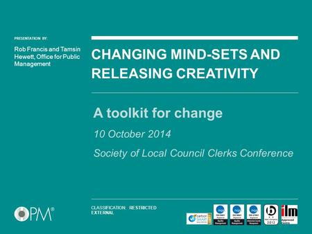 PRESENTATION BY: CHANGING MIND-SETS AND RELEASING CREATIVITY A toolkit for change 10 October 2014 Society of Local Council Clerks Conference Rob Francis.