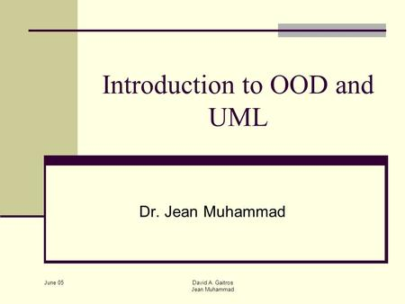 June 05 David A. Gaitros Jean Muhammad Introduction to OOD and UML Dr. Jean Muhammad.
