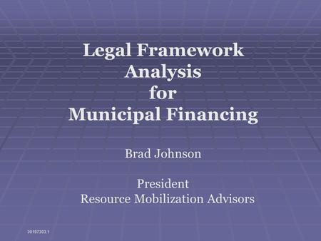 Legal Framework Analysis for Municipal Financing Brad Johnson President Resource Mobilization Advisors 30197303.1.