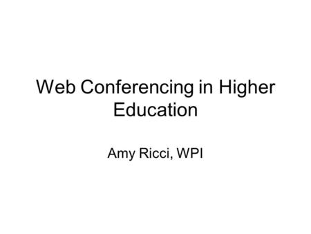 Web Conferencing in Higher Education Amy Ricci, WPI.