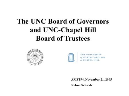 The UNC Board of Governors and UNC-Chapel Hill Board of Trustees AMST94, November 21, 2005 Nelson Schwab.