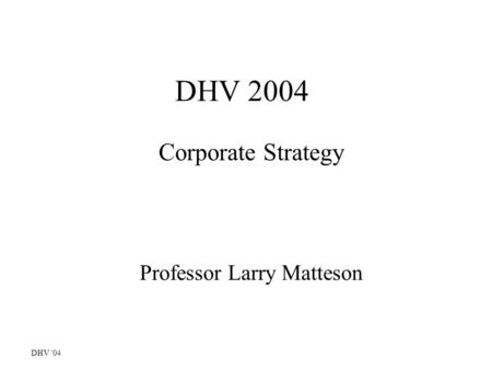 DHV '04 DHV 2004 Corporate Strategy Professor Larry Matteson.