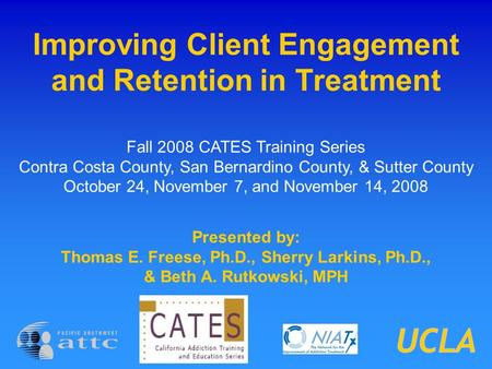 Improving Client Engagement and Retention in Treatment Presented by: Thomas E. Freese, Ph.D., Sherry Larkins, Ph.D., & Beth A. Rutkowski, MPH Fall 2008.