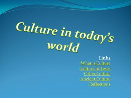 Links What is Culture Culture in Texas Other Culture Ancient Culture Reflections.