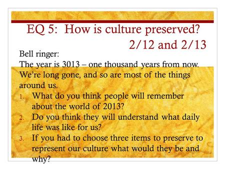 EQ 5: How is culture preserved? 2/12 and 2/13 Bell ringer: The year is 3013 – one thousand years from now. We're long gone, and so are most of the things.