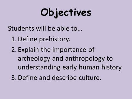 Objectives Students will be able to… 1.Define prehistory. 2.Explain the importance of archeology and anthropology to understanding early human history.