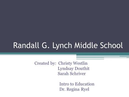 Randall G. Lynch Middle School Created by: Christy Westlin Lyndsay Douthit Sarah Schriver Intro to Education Dr. Regina Ryel.