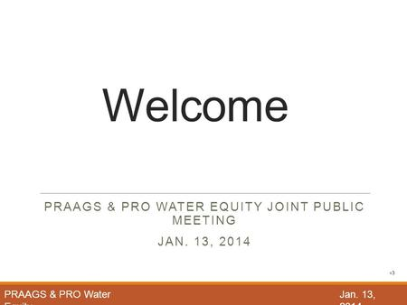 Welcome PRAAGS & PRO WATER EQUITY JOINT PUBLIC MEETING JAN. 13, 2014 PRAAGS & PRO Water Equity Jan. 13, 2014 v3.