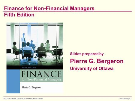 © 2008 by Nelson, a division of Thomson Canada Limited Transparency 4.1 Finance for Non-Financial Managers Fifth Edition Slides prepared by Pierre G.