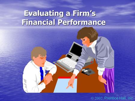 Evaluating a Firm's Financial Performance Evaluating a Firm's Financial Performance , Prentice Hall, Inc.
