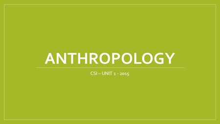ANTHROPOLOGY CSI – UNIT 1 - 2015. Definition of Anthropology Greek for study of humans How humans are affected by social, environmental, and biological.