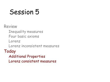 Session 5 Review Inequality measures Four basic axioms Lorenz Lorenz inconsistent measures Today Additional Properties Lorenz consistent measures.