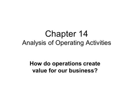 Chapter 14 Analysis of Operating Activities How do operations create value for our business?