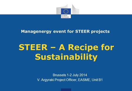 STEER – A Recipe for Sustainability Brussels 1-2 July 2014 V. Argyraki Project Officer, EASME, Unit B1 Managenergy event for STEER projects.