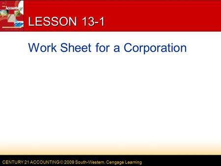CENTURY 21 ACCOUNTING © 2009 South-Western, Cengage Learning LESSON 13-1 Work Sheet for a Corporation.